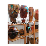 Handcrafted Hardwoods Marketing Your Woodcraft by A. B. Petrow